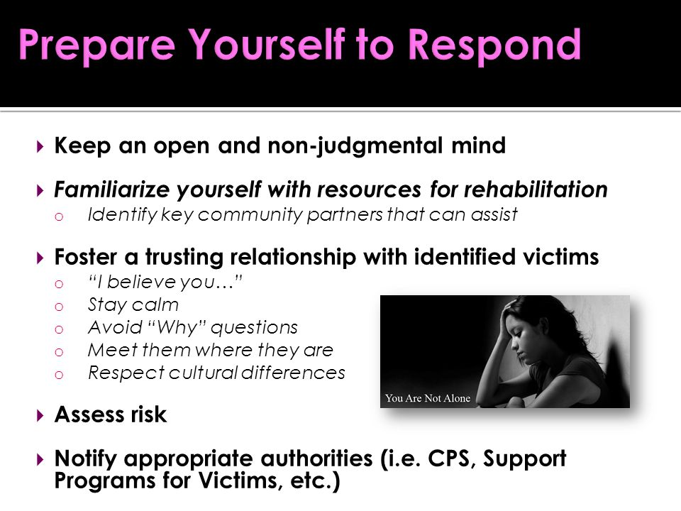  Keep an open and non-judgmental mind  Familiarize yourself with resources for rehabilitation o Identify key community partners that can assist  Foster a trusting relationship with identified victims o I believe you… o Stay calm o Avoid Why questions o Meet them where they are o Respect cultural differences  Assess risk  Notify appropriate authorities (i.e.