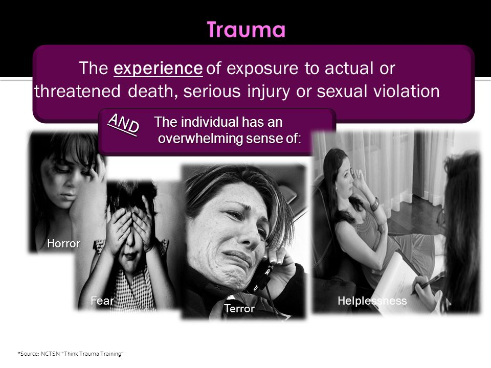 The experience of exposure to actual or threatened death, serious injury or sexual violation The individual has an overwhelming sense of: overwhelming sense of: AND Terror Helplessness *Source: NCTSN Think Trauma Training Fear Horror