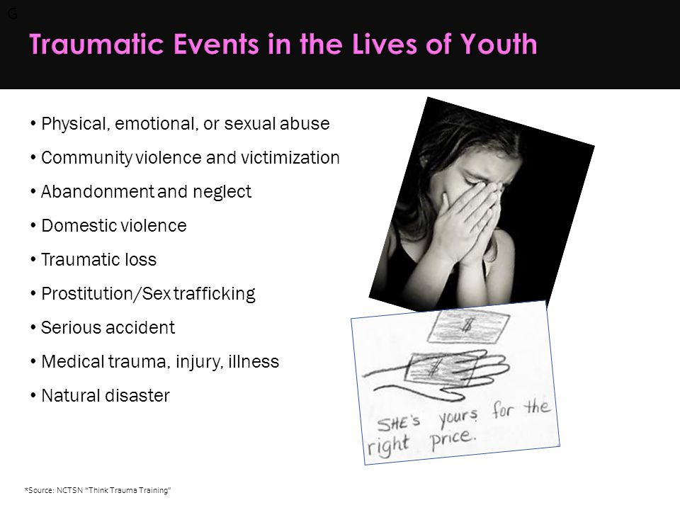 G Traumatic Events in the Lives of Youth Physical, emotional, or sexual abuse Community violence and victimization Abandonment and neglect Domestic violence Traumatic loss Prostitution/Sex trafficking Serious accident Medical trauma, injury, illness Natural disaster *Source: NCTSN Think Trauma Training