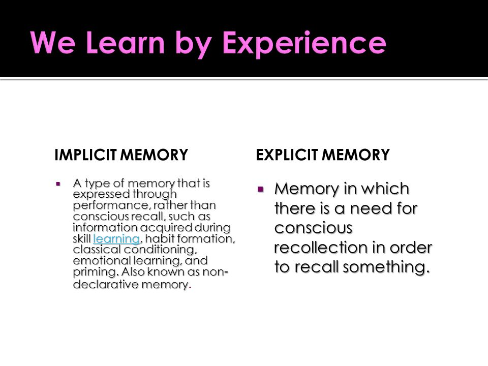 IMPLICIT MEMORY  A type of memory that is expressed through performance, rather than conscious recall, such as information acquired during skill learning, habit formation, classical conditioning, emotional learning, and priming.