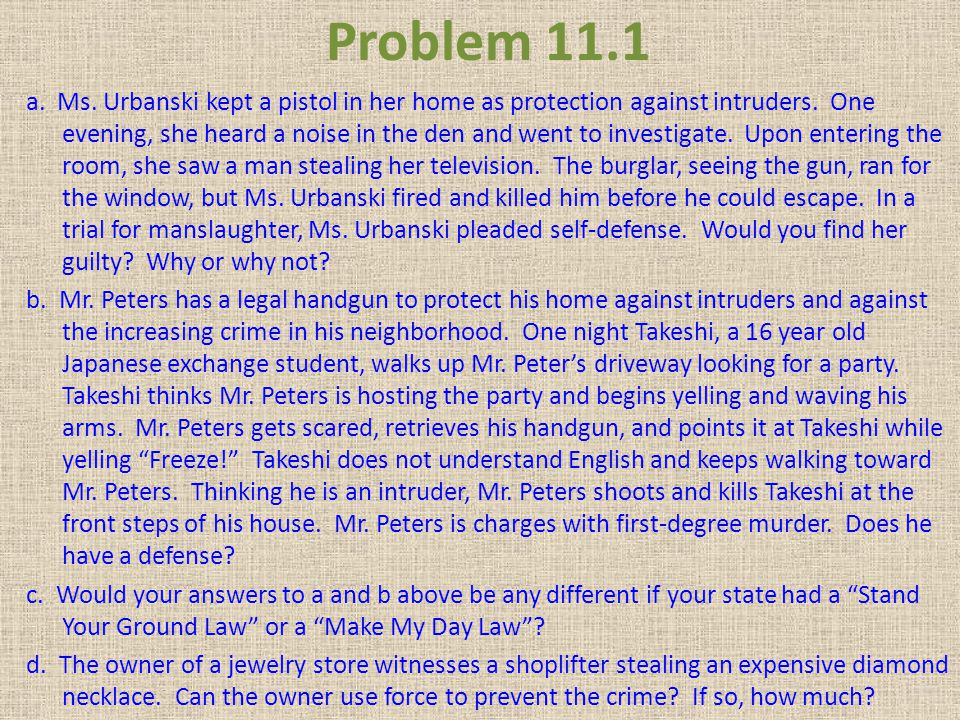 Problem 11.1 a. Ms. Urbanski kept a pistol in her home as protection against intruders. One evening, she heard a noise in the den and went to investig