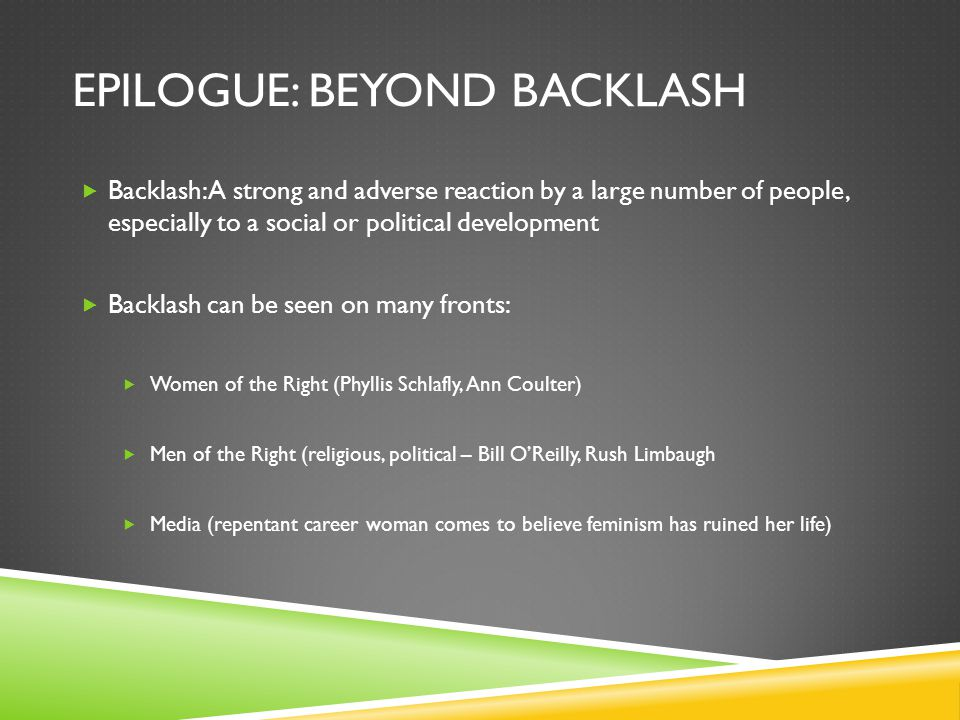 EPILOGUE: BEYOND BACKLASH  Backlash: A strong and adverse reaction by a large number of people, especially to a social or political development  Backlash can be seen on many fronts:  Women of the Right (Phyllis Schlafly, Ann Coulter)  Men of the Right (religious, political – Bill O'Reilly, Rush Limbaugh  Media (repentant career woman comes to believe feminism has ruined her life)
