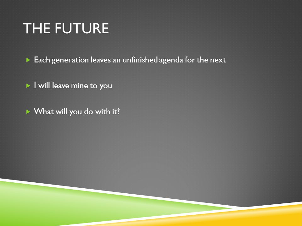 THE FUTURE  Each generation leaves an unfinished agenda for the next  I will leave mine to you  What will you do with it?