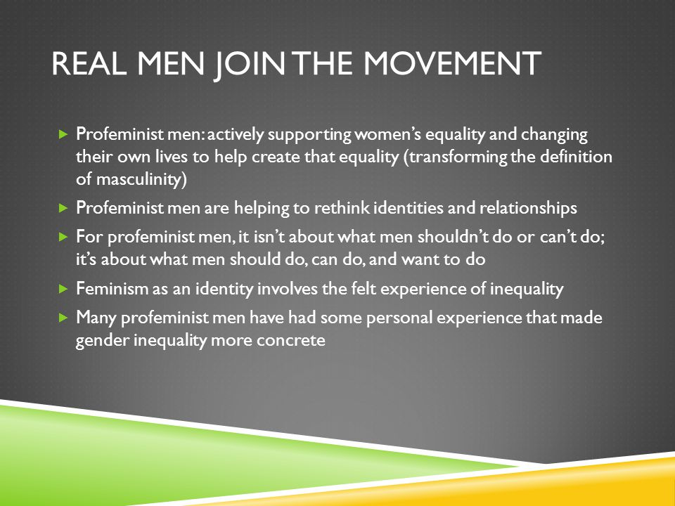 REAL MEN JOIN THE MOVEMENT  Profeminist men: actively supporting women's equality and changing their own lives to help create that equality (transfor