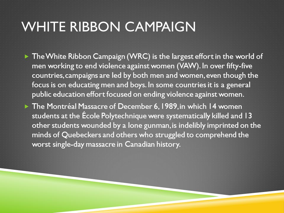 WHITE RIBBON CAMPAIGN  The White Ribbon Campaign (WRC) is the largest effort in the world of men working to end violence against women (VAW).