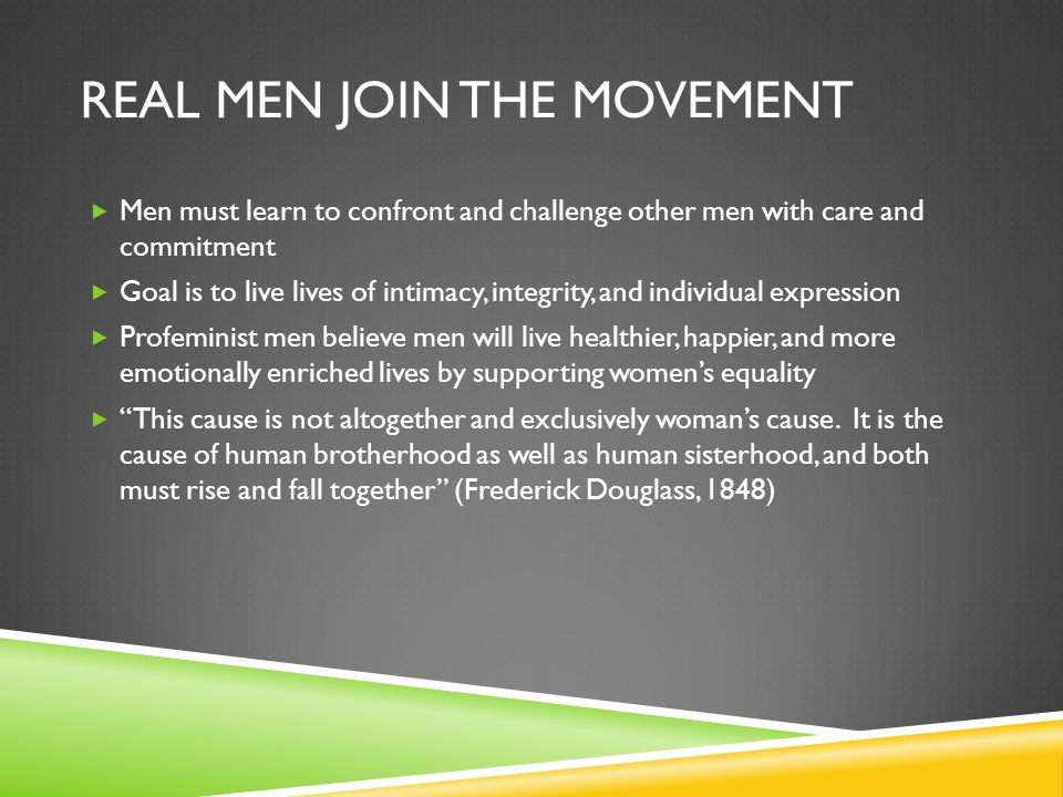 REAL MEN JOIN THE MOVEMENT  Men must learn to confront and challenge other men with care and commitment  Goal is to live lives of intimacy, integrit