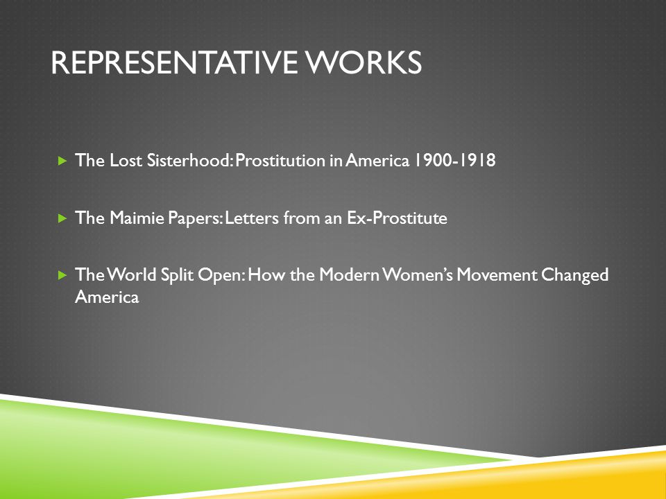 REPRESENTATIVE WORKS  The Lost Sisterhood: Prostitution in America 1900-1918  The Maimie Papers: Letters from an Ex-Prostitute  The World Split Ope