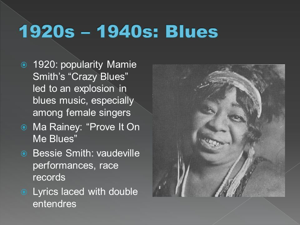 " 1920: popularity Mamie Smith's ""Crazy Blues"" led to an explosion in blues music, especially among female singers  Ma Rainey: ""Prove It On Me Blues"""