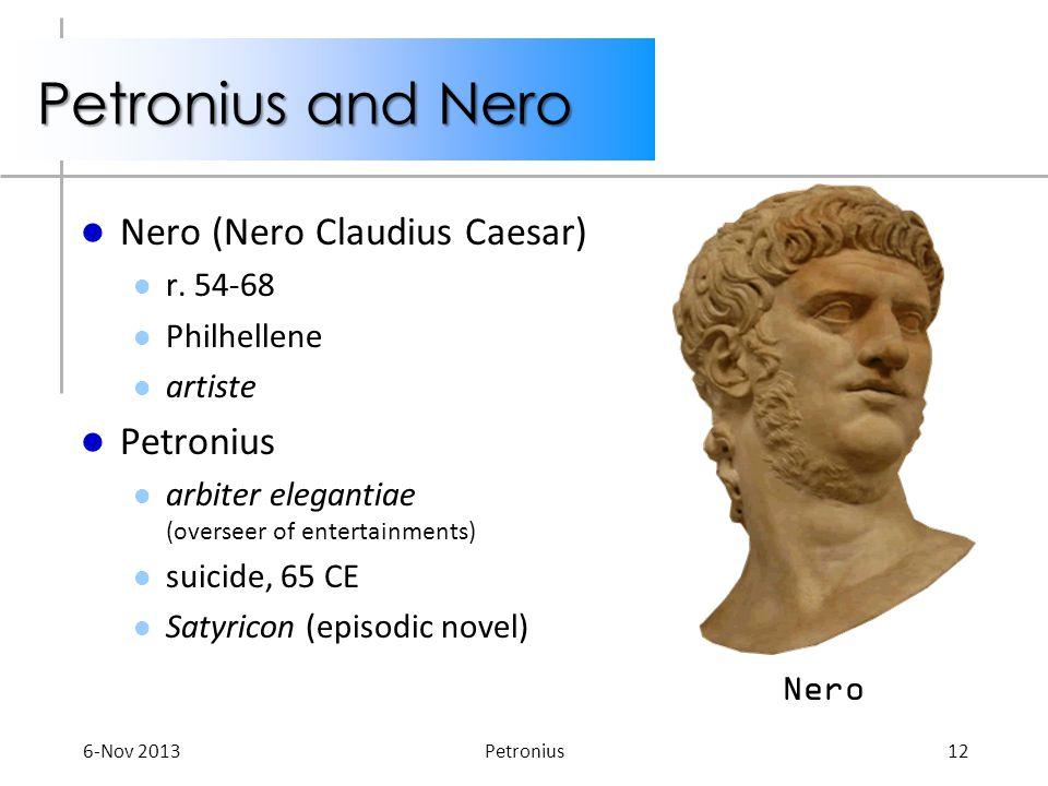 Petronius and Nero Nero (Nero Claudius Caesar) r. 54-68 Philhellene artiste Petronius arbiter elegantiae (overseer of entertainments) suicide, 65 CE S