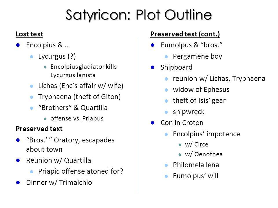 Satyricon: Plot Outline Lost text Encolpius & … Lycurgus ( ) Encolpius gladiator kills Lycurgus lanista Lichas (Enc's affair w/ wife) Tryphaena (theft of Giton) Brothers & Quartilla offense vs.