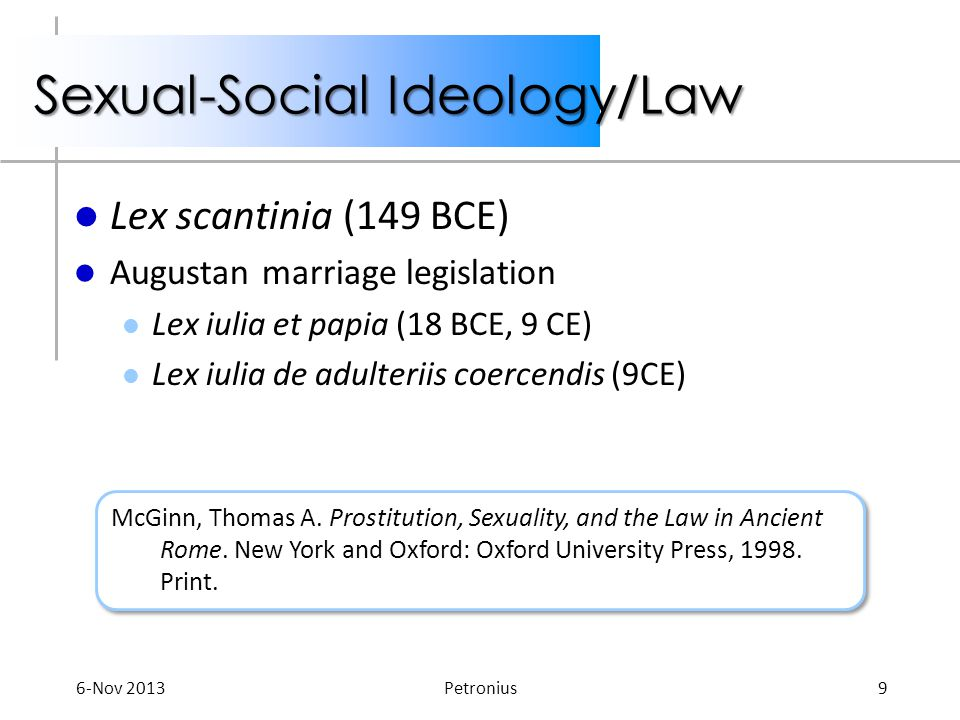 Sexual-Social Ideology/Law Lex scantinia (149 BCE) Augustan marriage legislation Lex iulia et papia (18 BCE, 9 CE) Lex iulia de adulteriis coercendis (9CE) McGinn, Thomas A.