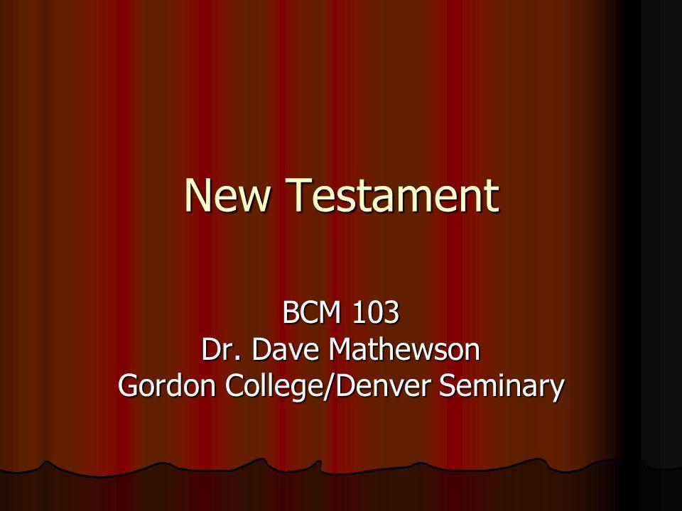 New Testament BCM 103 Dr. Dave Mathewson Gordon College/Denver Seminary
