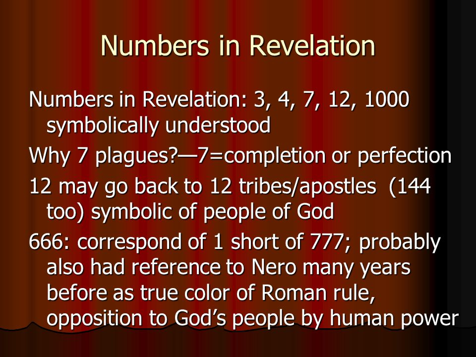 Numbers in Revelation Numbers in Revelation: 3, 4, 7, 12, 1000 symbolically understood Why 7 plagues —7=completion or perfection 12 may go back to 12 tribes/apostles (144 too) symbolic of people of God 666: correspond of 1 short of 777; probably also had reference to Nero many years before as true color of Roman rule, opposition to God's people by human power