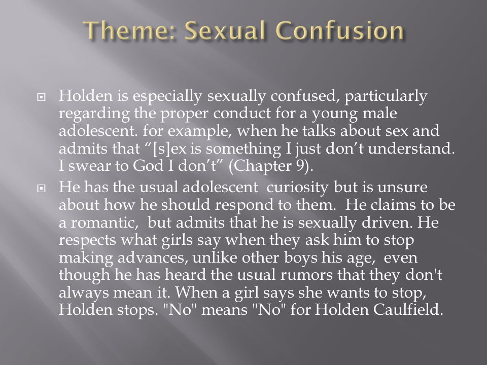  Holden is especially sexually confused, particularly regarding the proper conduct for a young male adolescent. for example, when he talks about sex