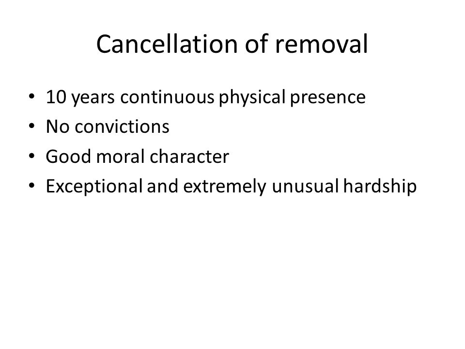 Cancellation of removal 10 years continuous physical presence No convictions Good moral character Exceptional and extremely unusual hardship