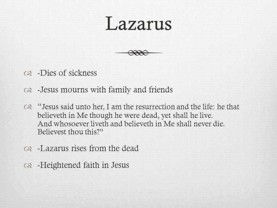 Lazarus  -Dies of sickness  -Jesus mourns with family and friends  Jesus said unto her, I am the resurrection and the life: he that believeth in Me though he were dead, yet shall he live.
