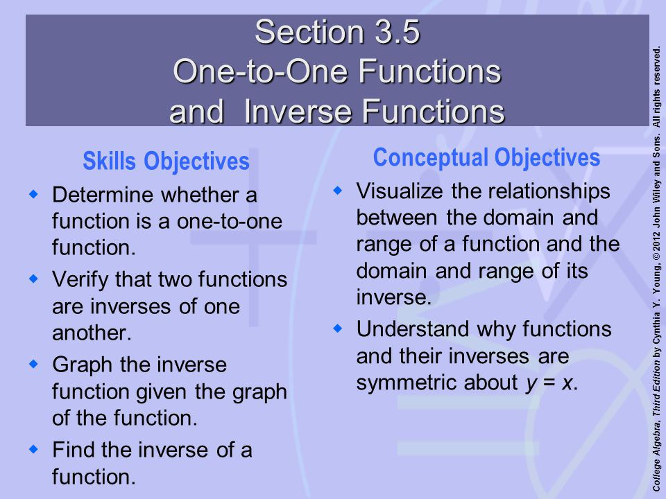 College Algebra, Third Edition by Cynthia Y. Young, © 2012 John Wiley and Sons. All rights reserved. Section 3.5 One-to-One Functions and Inverse Func