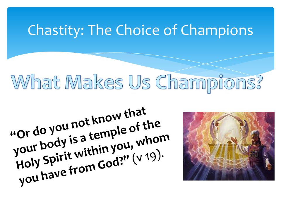 Chastity: The Choice of Champions Or do you not know that your body is a temple of the Holy Spirit within you, whom you have from God (v 19).