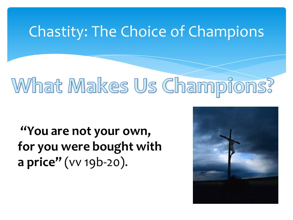 Chastity: The Choice of Champions You are not your own, for you were bought with a price (vv 19b-20).