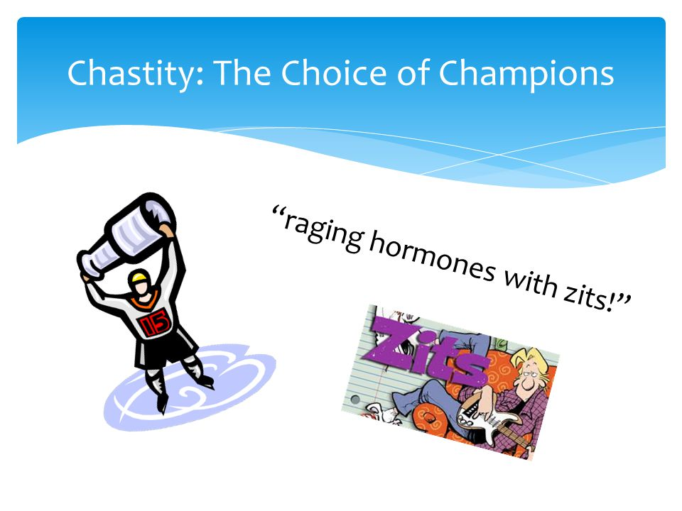 Chastity: The Choice of Champions raging hormones with zits!