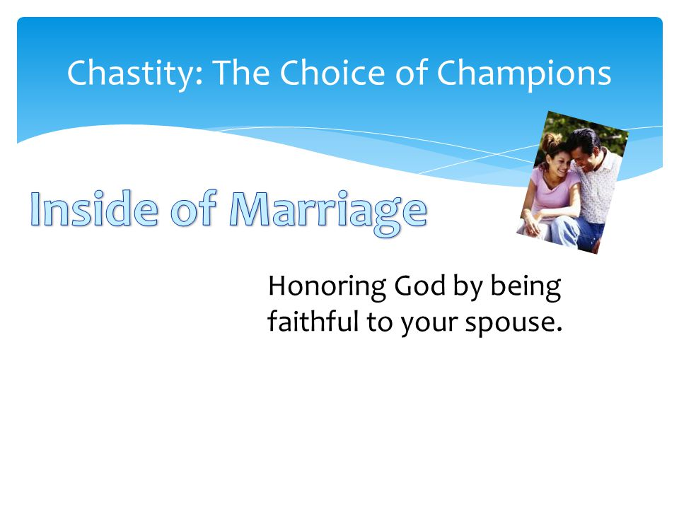 Chastity: The Choice of Champions Honoring God by being faithful to your spouse.