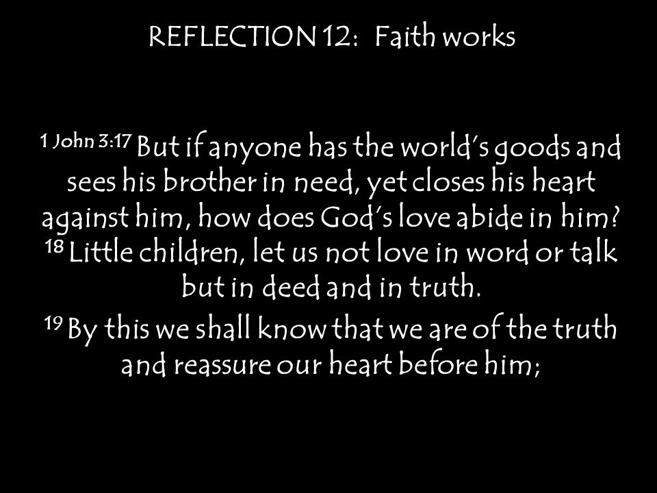 REFLECTION 12: Faith works 1 John 3:17 But if anyone has the world's goods and sees his brother in need, yet closes his heart against him, how does God's love abide in him.
