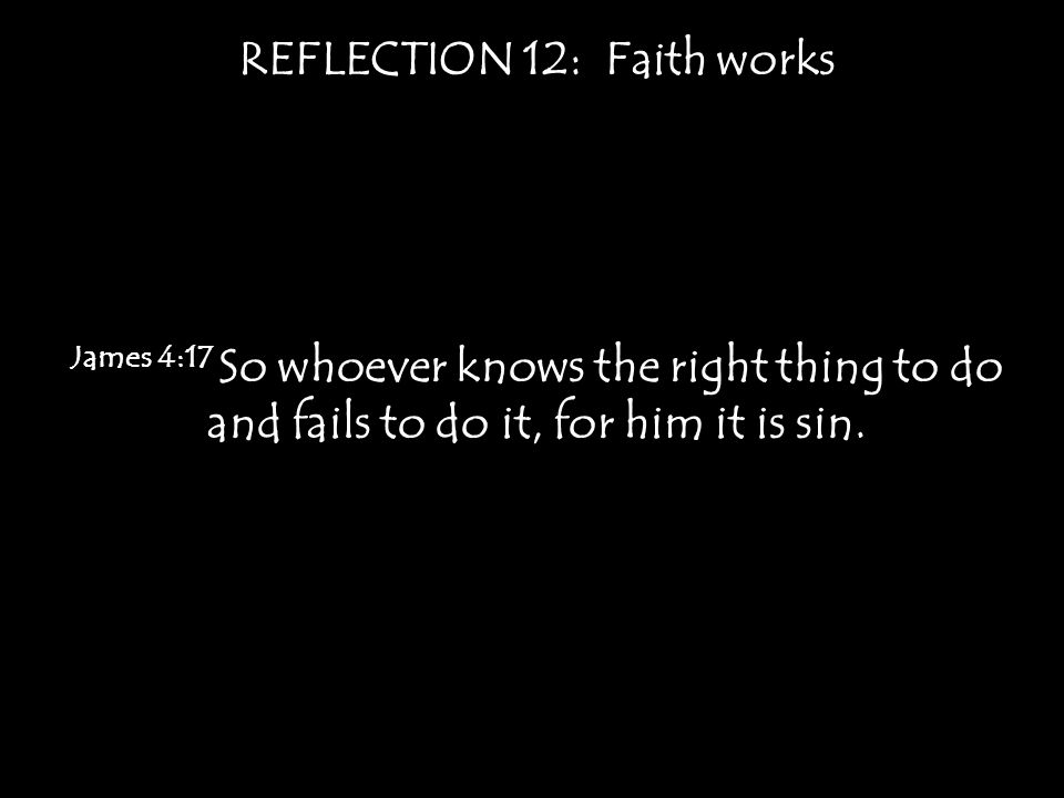 REFLECTION 12: Faith works James 4:17 So whoever knows the right thing to do and fails to do it, for him it is sin.