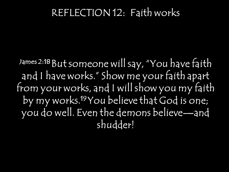 REFLECTION 12: Faith works James 2:18 But someone will say, You have faith and I have works. Show me your faith apart from your works, and I will show you my faith by my works.
