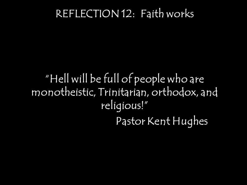 REFLECTION 12: Faith works Hell will be full of people who are monotheistic, Trinitarian, orthodox, and religious! Pastor Kent Hughes