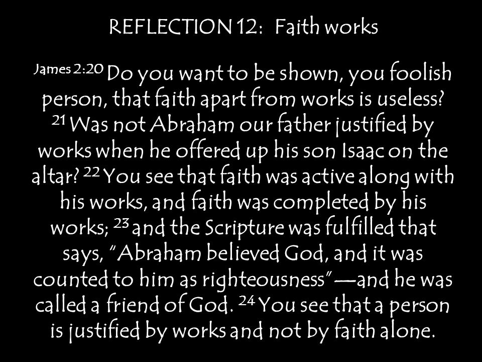 REFLECTION 12: Faith works James 2:20 Do you want to be shown, you foolish person, that faith apart from works is useless? 21 Was not Abraham our fath