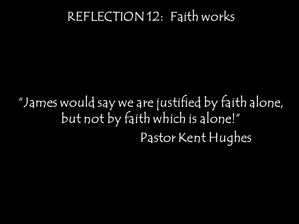 REFLECTION 12: Faith works James would say we are justified by faith alone, but not by faith which is alone! Pastor Kent Hughes