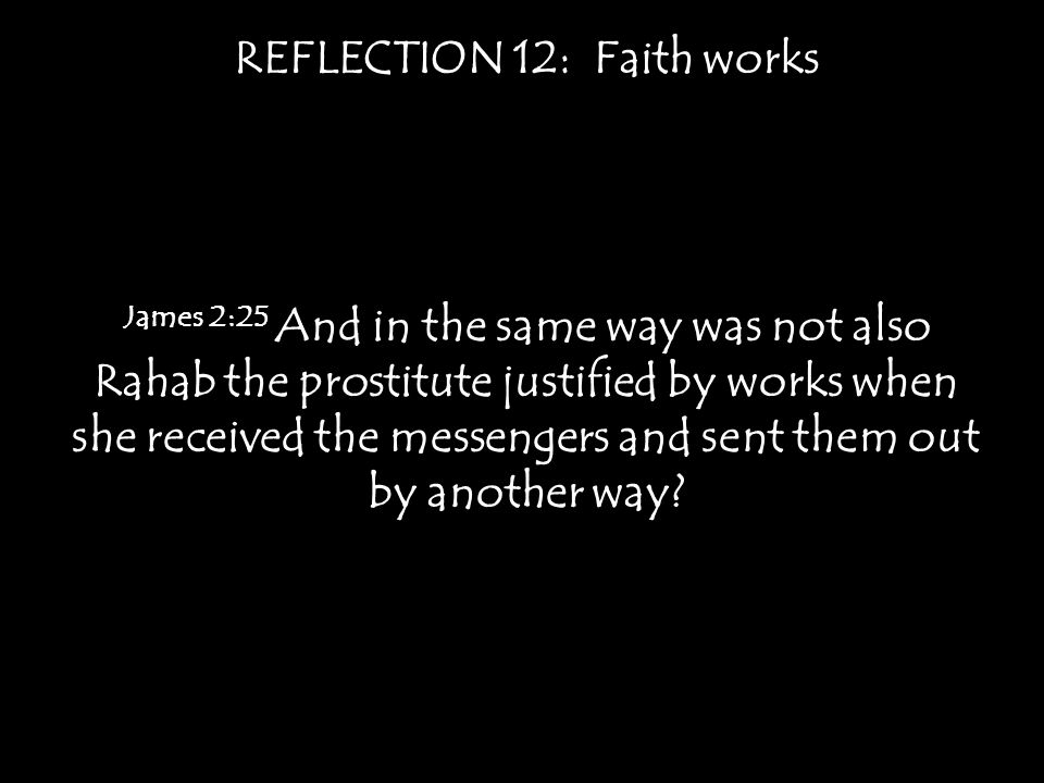 REFLECTION 12: Faith works James 2:25 And in the same way was not also Rahab the prostitute justified by works when she received the messengers and sent them out by another way