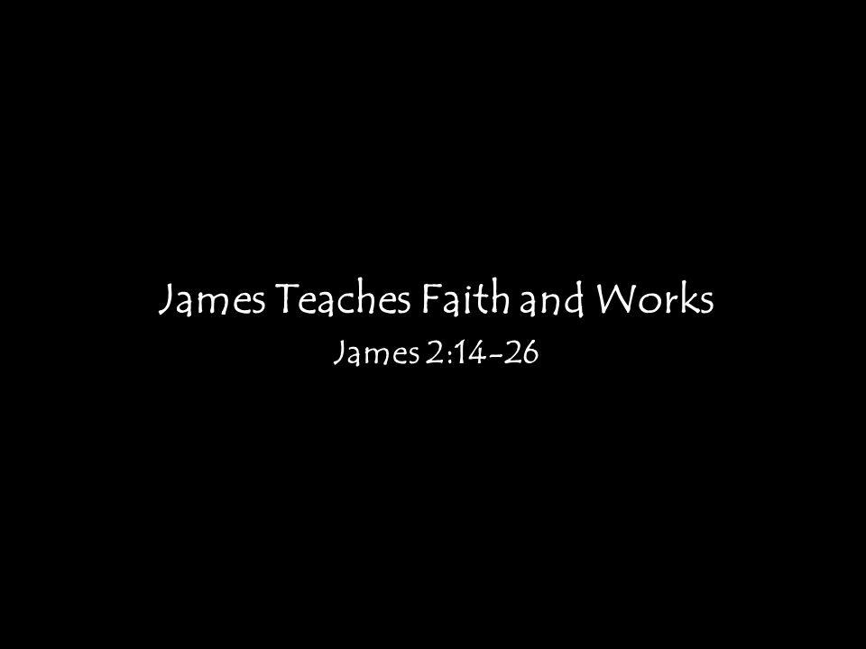 James Teaches Faith and Works James 2:14-26