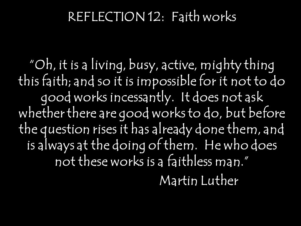 REFLECTION 12: Faith works Oh, it is a living, busy, active, mighty thing this faith; and so it is impossible for it not to do good works incessantly.