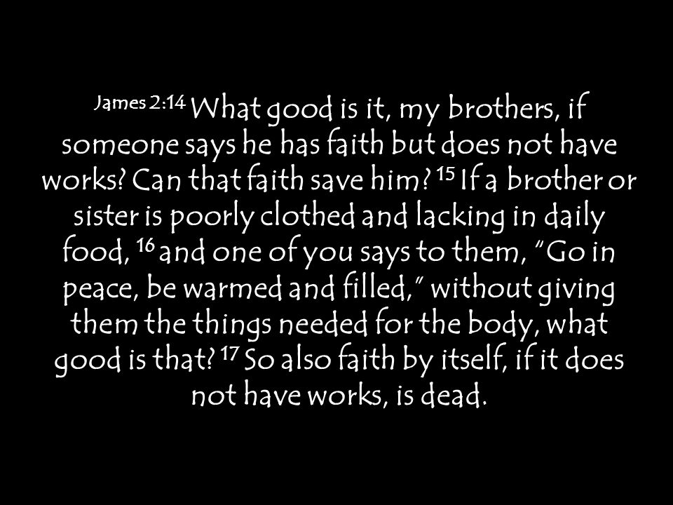 James 2:14 What good is it, my brothers, if someone says he has faith but does not have works.