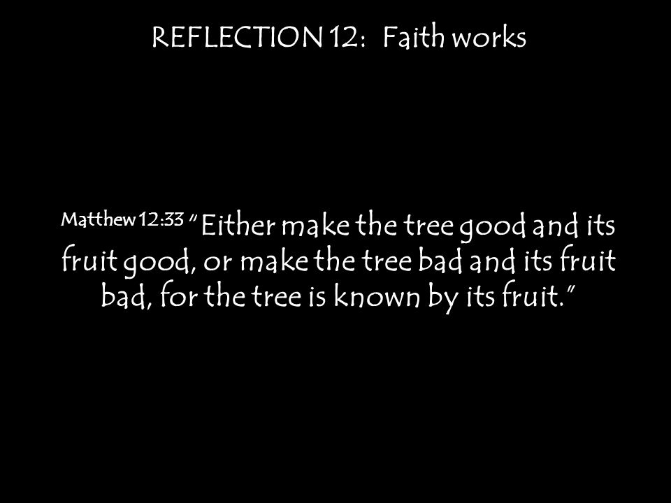 REFLECTION 12: Faith works Matthew 12:33 Either make the tree good and its fruit good, or make the tree bad and its fruit bad, for the tree is known by its fruit.