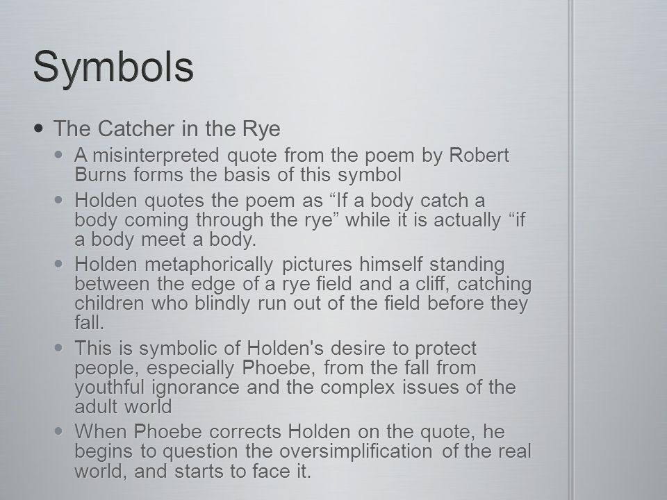The Catcher in the Rye The Catcher in the Rye A misinterpreted quote from the poem by Robert Burns forms the basis of this symbol A misinterpreted quote from the poem by Robert Burns forms the basis of this symbol Holden quotes the poem as If a body catch a body coming through the rye while it is actually if a body meet a body.