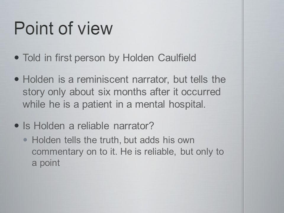 Told in first person by Holden Caulfield Told in first person by Holden Caulfield Holden is a reminiscent narrator, but tells the story only about six months after it occurred while he is a patient in a mental hospital.