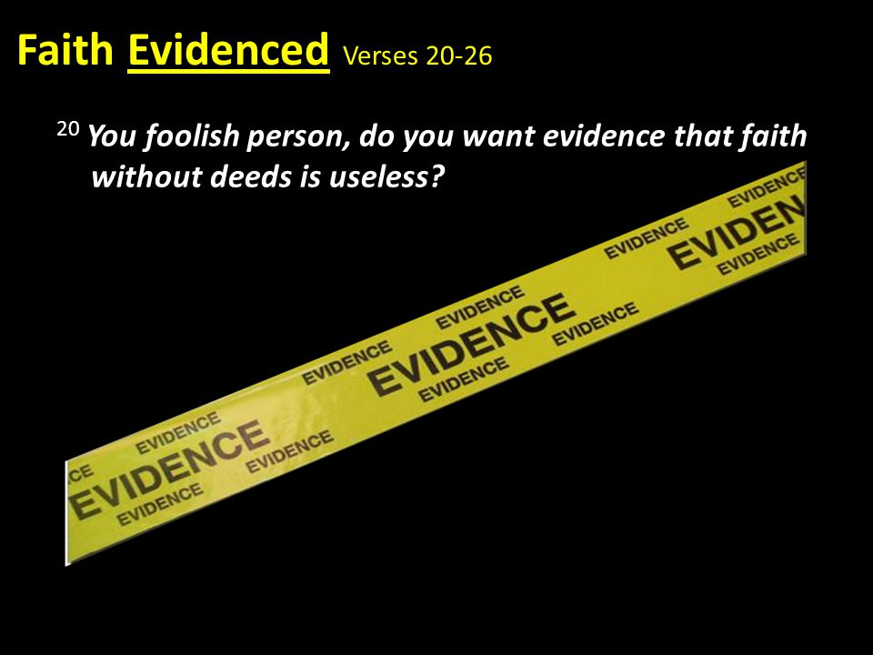 Faith Evidenced Verses 20-26 20 You foolish person, do you want evidence that faith without deeds is useless?