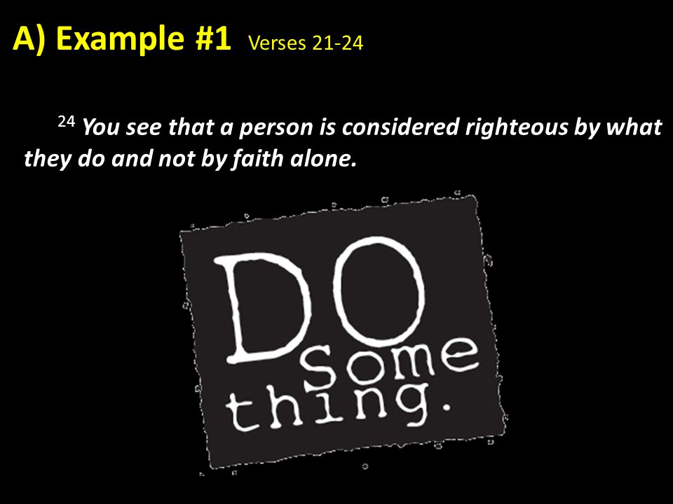 24 You see that a person is considered righteous by what they do and not by faith alone. A) Example #1 Verses 21-24