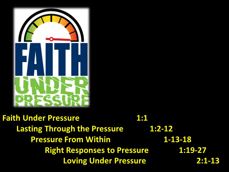 Faith Under Pressure 1:1 Lasting Through the Pressure 1:2-12 Pressure From Within 1-13-18 Right Responses to Pressure 1:19-27 Loving Under Pressure 2: