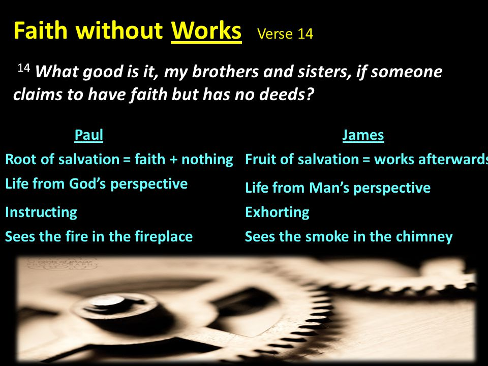 PaulJames Root of salvation = faith + nothingFruit of salvation = works afterwards Life from God's perspective Life from Man's perspective Instructing