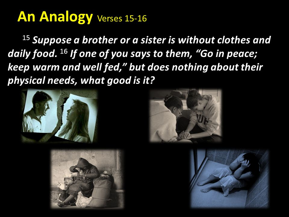 "An Analogy Verses 15-16 15 Suppose a brother or a sister is without clothes and daily food. 16 If one of you says to them, ""Go in peace; keep warm and"