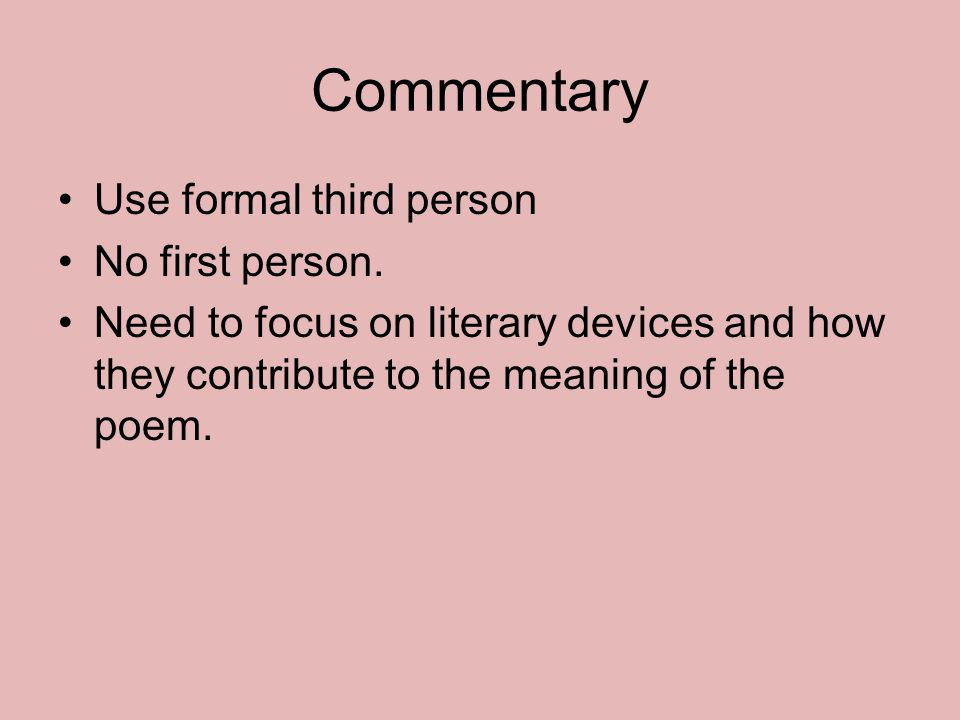 Commentary Use formal third person No first person. Need to focus on literary devices and how they contribute to the meaning of the poem.