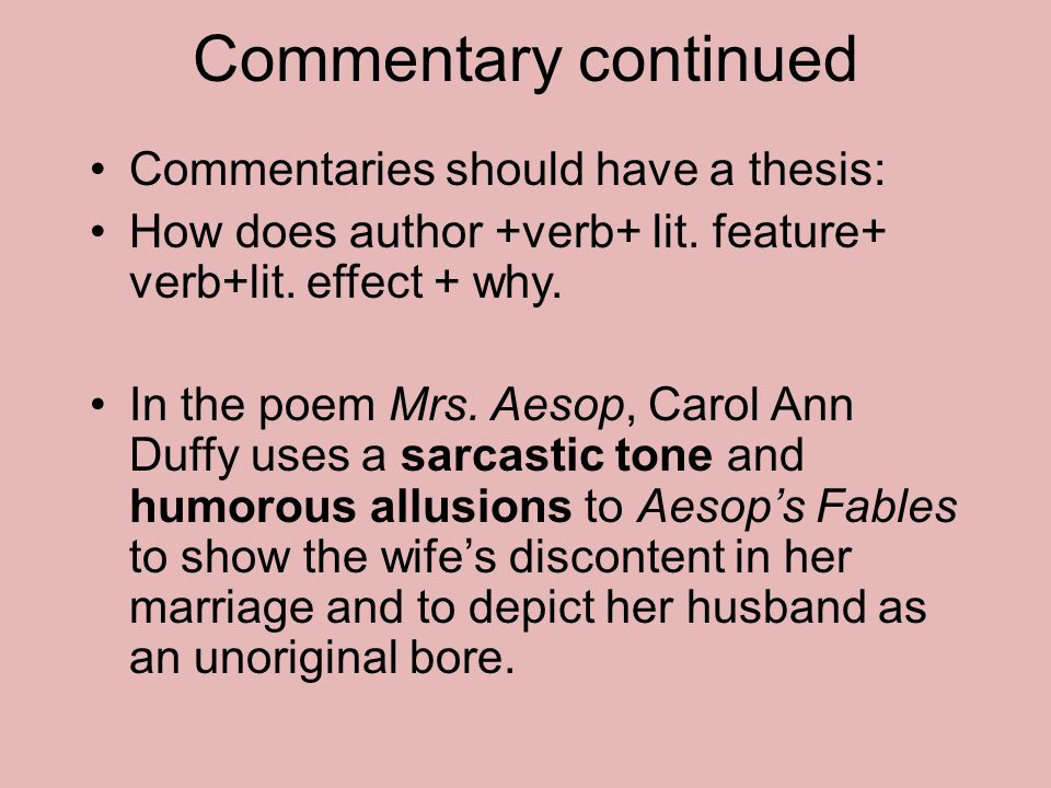 Commentary continued Commentaries should have a thesis: How does author +verb+ lit. feature+ verb+lit. effect + why. In the poem Mrs. Aesop, Carol Ann