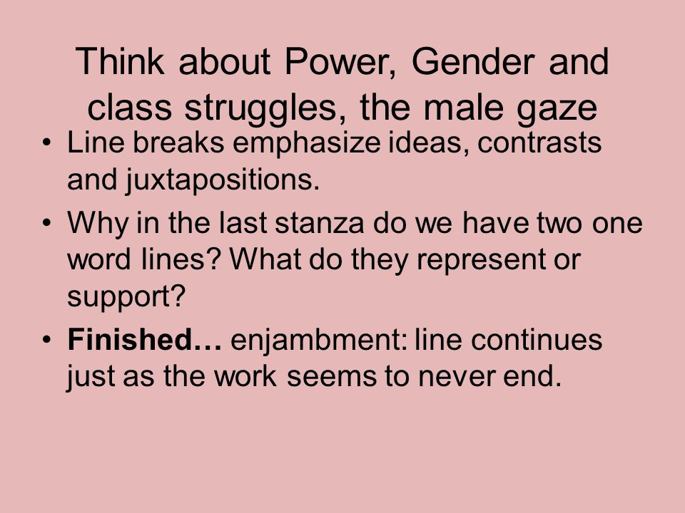 Think about Power, Gender and class struggles, the male gaze Line breaks emphasize ideas, contrasts and juxtapositions. Why in the last stanza do we h