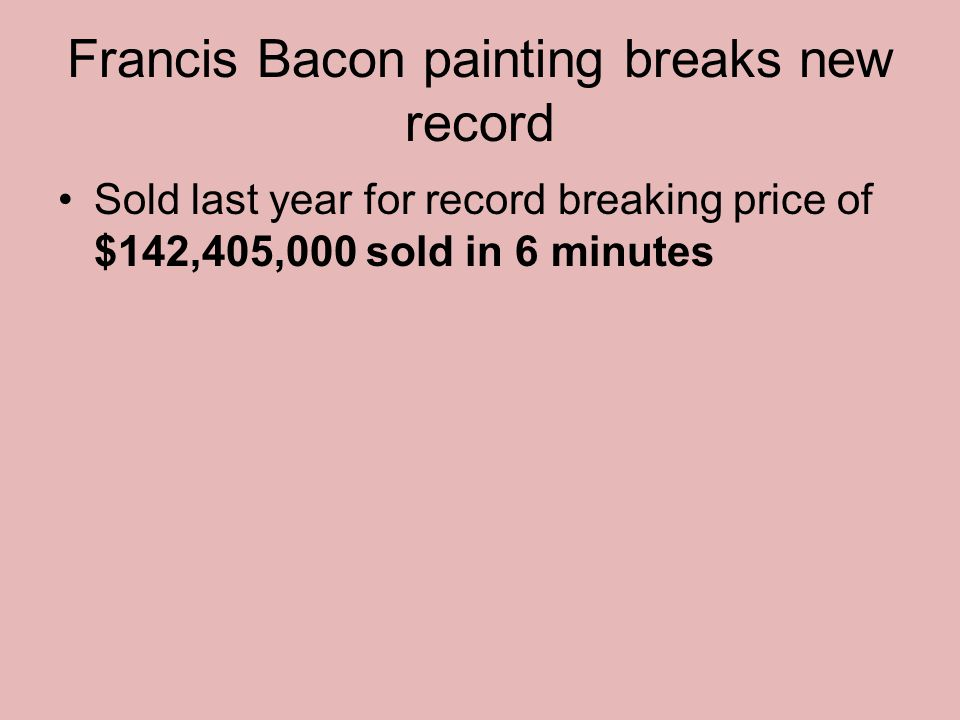 Francis Bacon painting breaks new record Sold last year for record breaking price of $142,405,000 sold in 6 minutes