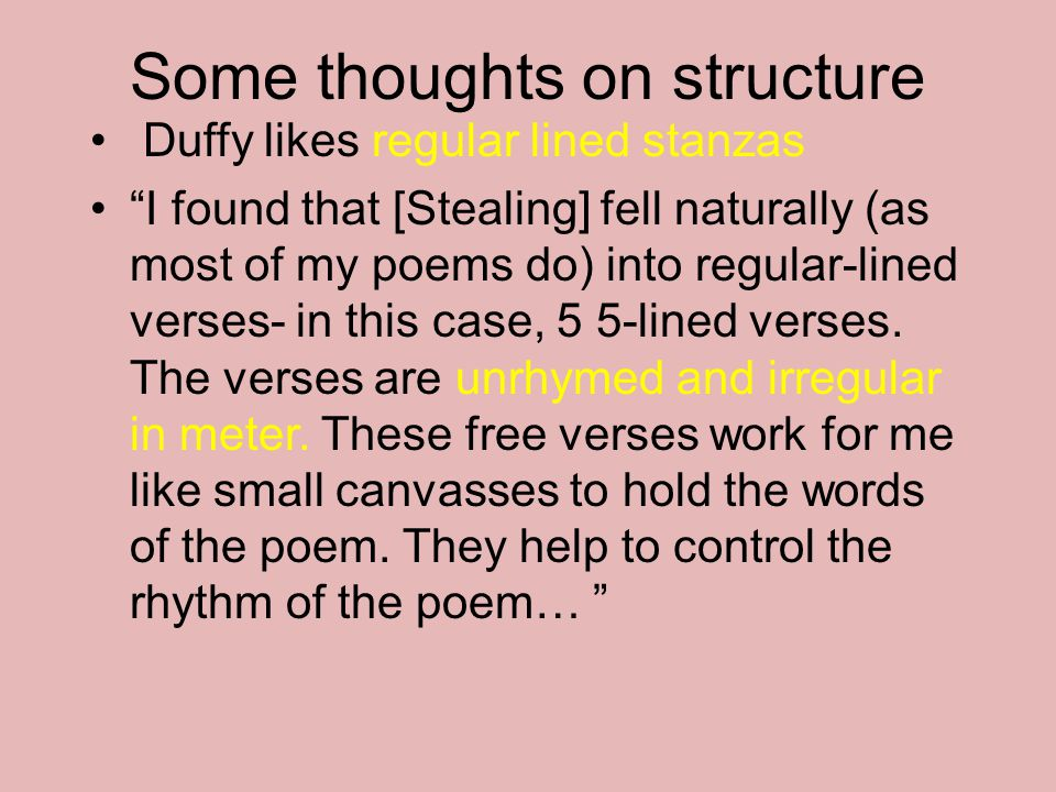 """Some thoughts on structure Duffy likes regular lined stanzas """"I found that [Stealing] fell naturally (as most of my poems do) into regular-lined verse"""