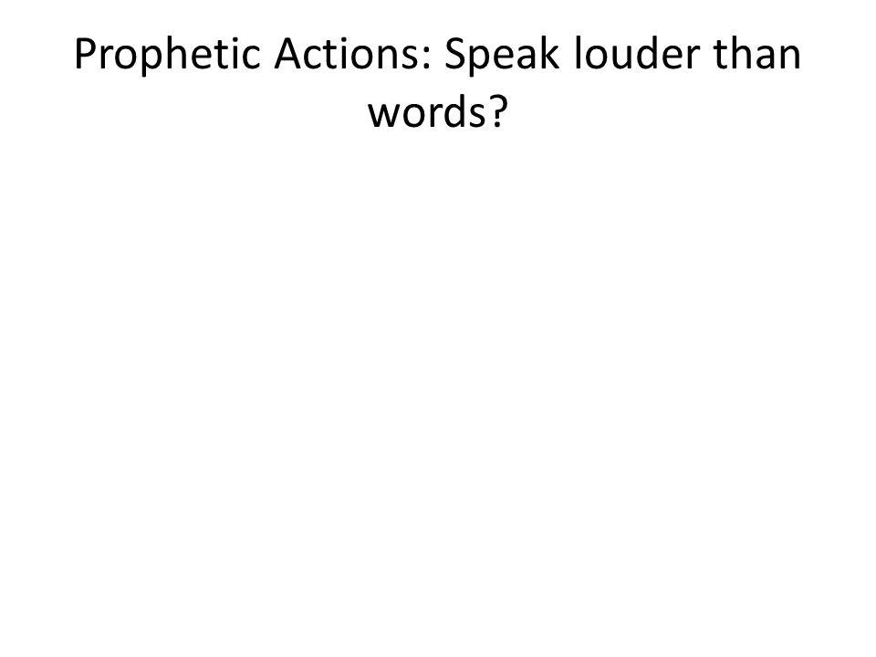 Prophetic Actions: Speak louder than words