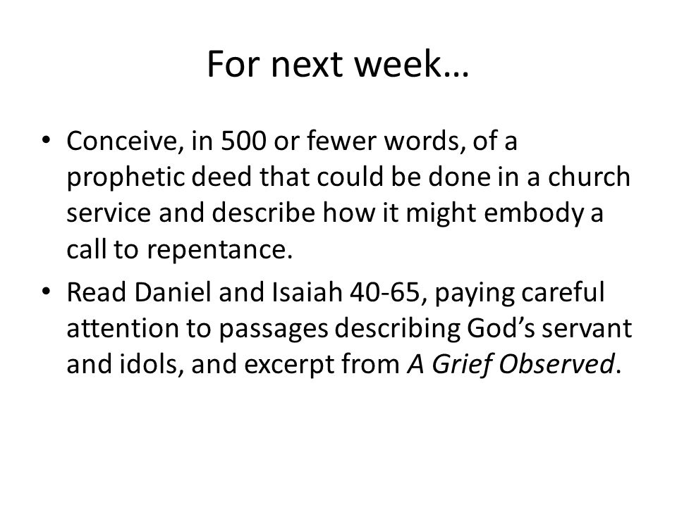For next week… Conceive, in 500 or fewer words, of a prophetic deed that could be done in a church service and describe how it might embody a call to repentance.